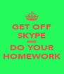GET OFF SKYPE AND DO YOUR HOMEWORK - Personalised Poster A4 size