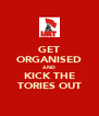 GET ORGANISED AND KICK THE TORIES OUT - Personalised Poster A4 size