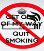 GET OUT  OF MY WAY I'VE QUIT  SMOKING - Personalised Poster A4 size