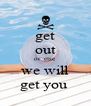 get out or  else  we will get you  - Personalised Poster A4 size
