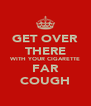 GET OVER THERE WITH YOUR CIGARETTE FAR COUGH - Personalised Poster A4 size