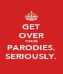 GET OVER THESE PARODIES. SERIOUSLY. - Personalised Poster A4 size