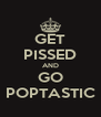 GET PISSED AND GO POPTASTIC - Personalised Poster A4 size