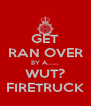 GET RAN OVER BY A...... WUT? FIRETRUCK - Personalised Poster A4 size
