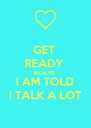 GET  READY  BECAUSE  I AM TOLD  I TALK A LOT  - Personalised Poster A4 size
