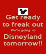 Get ready to freak out We're going  to Disneyland tomorrow!! - Personalised Poster A4 size