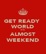 GET READY  WORLD IT'S  ALMOST WEEKEND - Personalised Poster A4 size