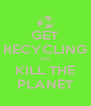 GET RECYCLING OR KILL THE PLANET - Personalised Poster A4 size