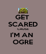 GET  SCARED CAUSE I'M AN  OGRE - Personalised Poster A4 size