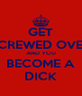 GET SCREWED OVER AND YOU BECOME A DICK - Personalised Poster A4 size