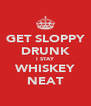 GET SLOPPY DRUNK I STAY WHISKEY NEAT - Personalised Poster A4 size