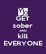 GET sober AND kill EVERYONE - Personalised Poster A4 size