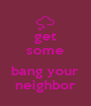 get some  bang your neighbor - Personalised Poster A4 size