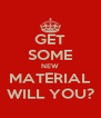GET SOME NEW MATERIAL WILL YOU? - Personalised Poster A4 size