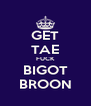 GET TAE FUCK BIGOT BROON - Personalised Poster A4 size