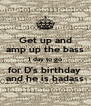 Get up and amp up the bass 1 day to go for D's birthday  and he is badass - Personalised Poster A4 size