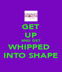 GET UP AND GET WHIPPED  INTO SHAPE - Personalised Poster A4 size