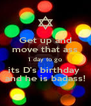 Get up and move that ass 1 day to go its D's birthday  and he is badass! - Personalised Poster A4 size