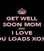 GET WELL SOON MOM AND I LOVE YOU LOADS XOXO - Personalised Poster A4 size