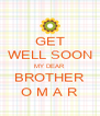 GET WELL SOON MY DEAR BROTHER O M A R - Personalised Poster A4 size