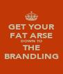 GET YOUR FAT ARSE DOWN TO THE BRANDLING - Personalised Poster A4 size
