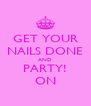 GET YOUR NAILS DONE AND PARTY! ON - Personalised Poster A4 size