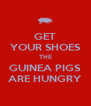 GET YOUR SHOES THE GUINEA PIGS ARE HUNGRY - Personalised Poster A4 size