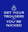 GET YOUR TROUSERS ON YOU'RE NICKED - Personalised Poster A4 size