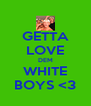 GETTA LOVE DEM WHITE BOYS <3 - Personalised Poster A4 size