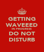GETTING WAVEEED IN PROGRESS DO NOT DISTURB - Personalised Poster A4 size