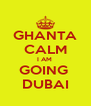 GHANTA CALM I AM  GOING  DUBAI - Personalised Poster A4 size