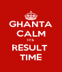 GHANTA CALM ITS RESULT  TIME - Personalised Poster A4 size