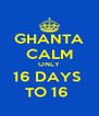 GHANTA CALM ONLY 16 DAYS  TO 16  - Personalised Poster A4 size