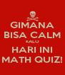 GIMANA BISA CALM KALO HARI INI MATH QUIZ! - Personalised Poster A4 size