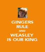 GINGERS RULE AND WEASLEY IS OUR KING - Personalised Poster A4 size
