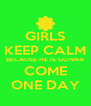 GIRLS KEEP CALM BECAUSE HE IS GONNA COME ONE DAY - Personalised Poster A4 size