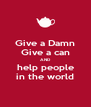 Give a Damn Give a can AND help people in the world - Personalised Poster A4 size