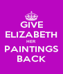 GIVE ELIZABETH HER PAINTINGS BACK - Personalised Poster A4 size