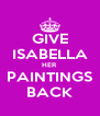 GIVE ISABELLA HER PAINTINGS BACK - Personalised Poster A4 size