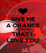 GIVE ME A CHANCE TO PROVE THAT I  LOVE YOU - Personalised Poster A4 size