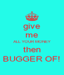 give me ALL YOUR MONEY then BUGGER OF! - Personalised Poster A4 size