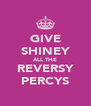 GIVE SHINEY ALL THE REVERSY PERCYS - Personalised Poster A4 size