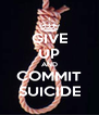 GIVE UP AND COMMIT SUICIDE - Personalised Poster A4 size