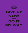 GIVE UP NOW AND DO IT MY WAY - Personalised Poster A4 size