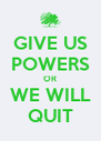 GIVE US POWERS OR WE WILL QUIT - Personalised Poster A4 size