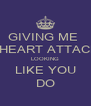GIVING ME  AHEART ATTACK LOOKING LIKE YOU DO - Personalised Poster A4 size