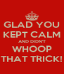 GLAD YOU KEPT CALM AND DIDN'T WHOOP THAT TRICK! - Personalised Poster A4 size