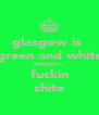 glasgow is  green and white Rangers r  fuckin shite - Personalised Poster A4 size