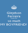 Gleydson Ferreira I Love You so much MY BOYFRIEND!  - Personalised Poster A4 size