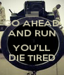 GO AHEAD AND RUN  YOU'LL DIE TIRED - Personalised Poster A4 size